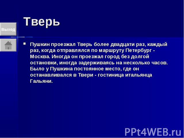 Тверь Пушкин проезжал Тверь более двадцати раз, каждый раз, когда отправлялся по маршруту Петербург - Москва. Иногда он проезжал город без долгой остановки, иногда задерживаясь на несколько часов. Было у Пушкина постоянное место, где он останавливал…