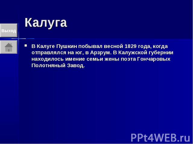 Калуга В Калуге Пушкин побывал весной 1829 года, когда отправлялся на юг, в Арзрум. В Калужской губернии находилось имение семьи жены поэта Гончаровых Полотняный Завод.