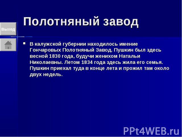 Полотняный завод В калужской губернии находилось имение Гончаровых Полотняный Завод. Пушкин был здесь весной 1830 года, будучи женихом Натальи Николаевны. Летом 1834 года здесь жила его семья. Пушкин приехал туда в конце лета и прожил там около двух…