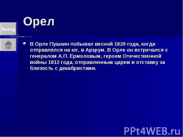 Орел В Орле Пушкин побывал весной 1829 года, когда отправлялся на юг, в Арзрум. В Орле он встречался с генералом А.П. Ермоловым, героем Отечественной войны 1812 года, отправленным царем в отставку за близость с декабристами.