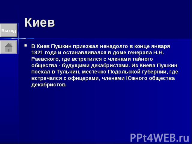 Киев В Киев Пушкин приезжал ненадолго в конце января 1821 года и останавливался в доме генерала Н.Н. Раевского, где встретился с членами тайного общества - будущими декабристами. Из Киева Пушкин поехал в Тульчин, местечко Подольской губернии, где вс…