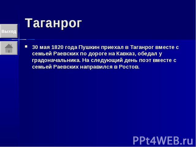 Таганрог 30 мая 1820 года Пушкин приехал в Таганрог вместе с семьей Раевских по дороге на Кавказ, обедал у градоначальника. На следующий день поэт вместе с семьей Раевских направился в Ростов.