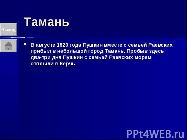 Тамань В августе 1820 года Пушкин вместе с семьей Раевских прибыл в небольшой город Тамань. Пробыв здесь два-три дня Пушкин с семьей Раевских морем отплыли в Керчь.