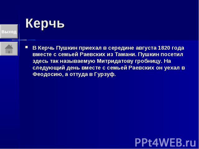 Керчь В Керчь Пушкин приехал в середине августа 1820 года вместе с семьей Раевских из Тамани. Пушкин посетил здесь так называемую Митридатову гробницу. На следующий день вместе с семьей Раевских он уехал в Феодосию, а оттуда в Гурзуф.