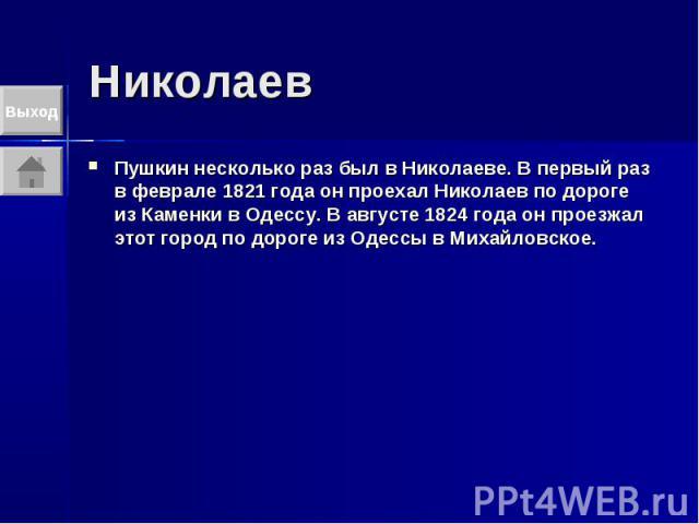 Николаев Пушкин несколько раз был в Николаеве. В первый раз в феврале 1821 года он проехал Николаев по дороге из Каменки в Одессу. В августе 1824 года он проезжал этот город по дороге из Одессы в Михайловское.