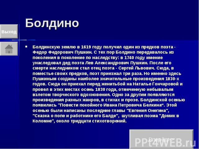 Болдино Болдинскую землю в 1619 году получил один из предков поэта - Федор Федорович Пушкин. С тех пор Болдино передавалось из поколения в поколение по наследству: в 1740 году имение унаследовал дед поэта Лев Александрович Пушкин. После его смерти н…