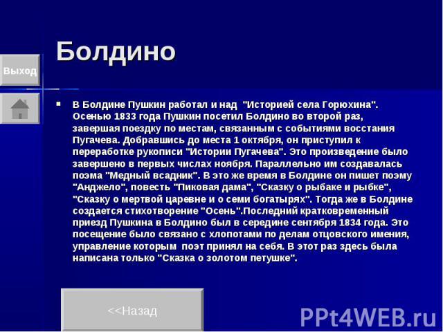 """Болдино В Болдине Пушкин работал и над """"Историей села Горюхина"""". Осенью 1833 года Пушкин посетил Болдино во второй раз, завершая поездку по местам, связанным с событиями восстания Пугачева. Добравшись до места 1 октября, он приступил к пер…"""