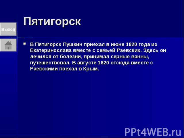 Пятигорск В Пятигорск Пушкин приехал в июне 1820 года из Екатеринослава вместе с семьей Раевских. Здесь он лечился от болезни, принимал серные ванны, путешествовал. В августе 1820 отсюда вместе с Раевскими поехал в Крым.