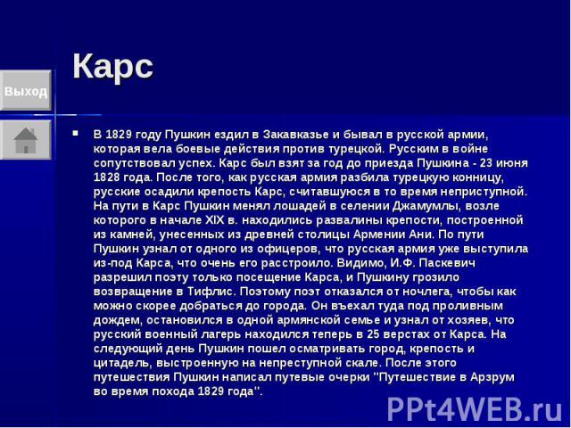 Карс В 1829 году Пушкин ездил в Закавказье и бывал в русской армии, которая вела боевые действия против турецкой. Русским в войне сопутствовал успех. Карс был взят за год до приезда Пушкина - 23 июня 1828 года. После того, как русская армия разбила …