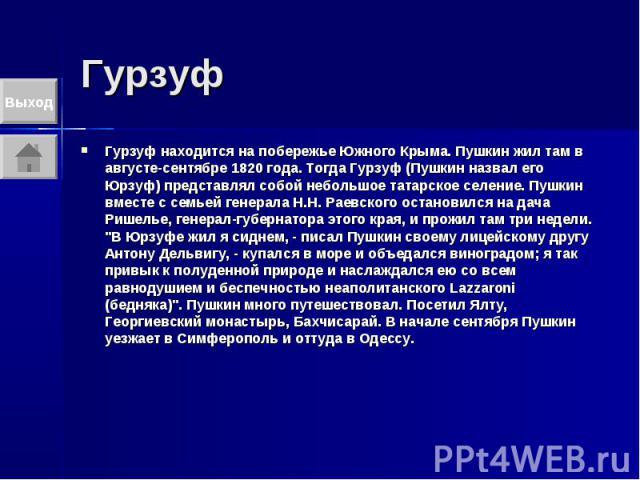 Гурзуф Гурзуф находится на побережье Южного Крыма. Пушкин жил там в августе-сентябре 1820 года. Тогда Гурзуф (Пушкин назвал его Юрзуф) представлял собой небольшое татарское селение. Пушкин вместе с семьей генерала Н.Н. Раевского остановился на дача …