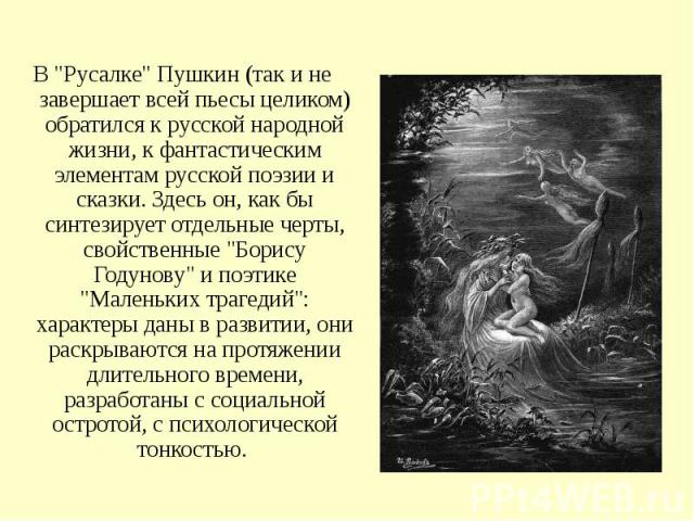 """В """"Русалке"""" Пушкин (так и не завершает всей пьесы целиком) обратился к русской народной жизни, к фантастическим элементам русской поэзии и сказки. Здесь он, как бы синтезирует отдельные черты, свойственные """"Борису Годунову"""" и поэ…"""
