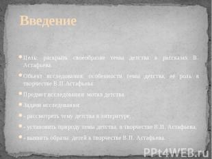 Введение Цель: раскрыть своеобразие темы детства в рассказах В. Астафьева. Объек