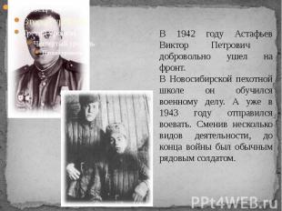 В 1942 году Астафьев Виктор Петрович добровольно ушел на фронт. В Новосибирской