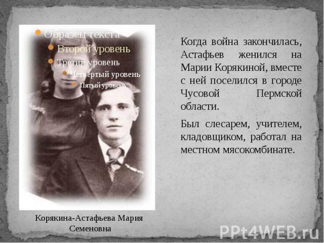 Когда война закончилась, Астафьев женился на Марии Корякиной, вместе с ней поселился в городе Чусовой Пермской области. Был слесарем, учителем, кладовщиком, работал на местном мясокомбинате.