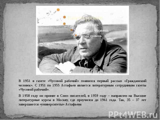 В 1951 в газете «Чусовой рабочий» появился первый рассказ «Гражданский человек». С 1951 по 1955 Астафьев является литературным сотрудником газеты «Чусовой рабочий». В 1958 году он принят в Союз писателей, в 1959 году – направлен на Высшие литературн…