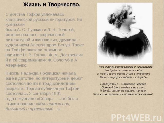 С детства Тэффи увлекалась классической русской литературой. Её кумирами былиА.С.ПушкиниЛ.Н.Толстой, интересовалась современной литературой и живописью, дружила с художникомАлександром Бенуа. Также на …