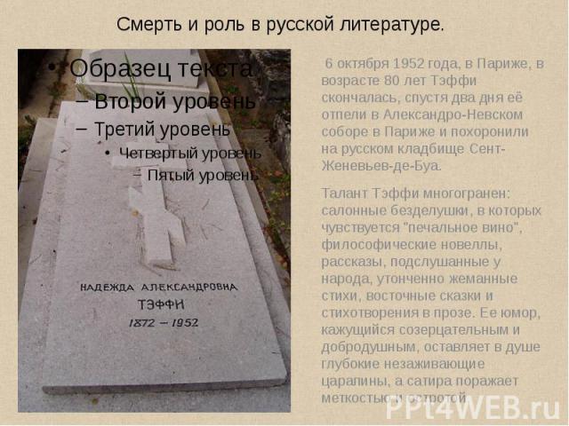 6 октября 1952 года, в Париже, в возрасте 80 лет Тэффи скончалась, спустя два дня её отпели вАлександро-Невском соборе в Парижеи похоронили на русскомкладбище Сент-Женевьев-де-Буа. 6 октября 1952 года, в Париже, в возра…