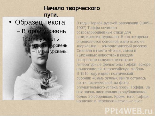 В годыПервой русской революции (1905—1907)Тэффи сочиняет острозлободневные стихи для сатирических журналов. В это же время определяется основной жанр всего её творчества— юмористический рассказ. Сначала вгазете «Речь», затем …