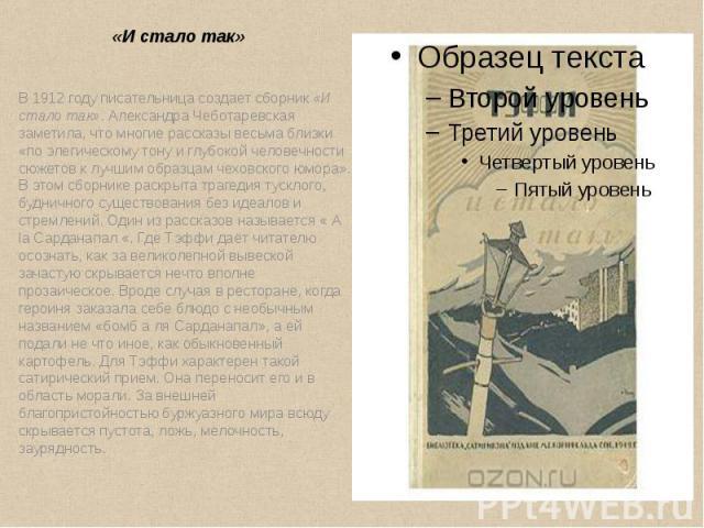 «И стало так» В1912 годуписательница создает сборник«И стало так». Александра Чеботаревская заметила, что многие рассказы весьма близки «по элегическому тону и глубокой человечности сюжетов к лучшим образцам чеховского юмора»…