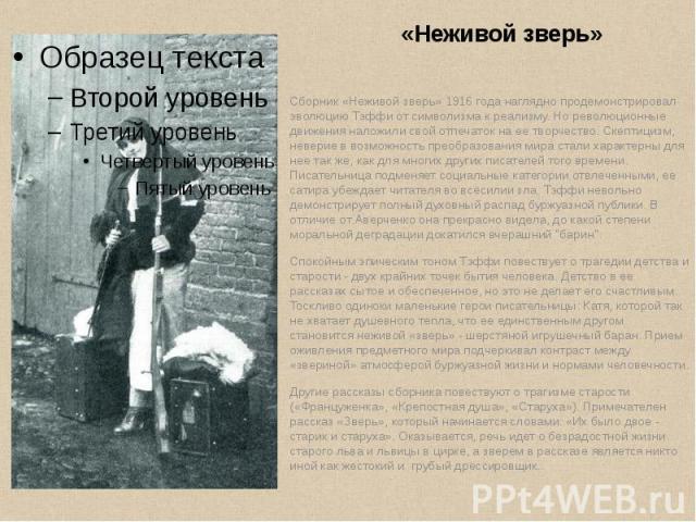 «Неживой зверь» Сборник «Неживой зверь» 1916 года наглядно продемонстрировал эволюцию Тэффи от символизма к реализму. Но революционные движения наложили свой отпечаток на ее творчество. Скептицизм, неверие в возможность преобразования мира стали хар…