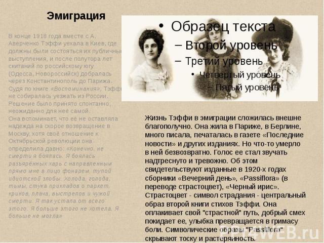 Эмиграция В конце 1918 года вместе с А. Аверченко Тэффи уехала в Киев, где должны были состояться их публичные выступления, и после полутора лет скитаний по российскому югу (Одесса,Новороссийск) добралась черезКонстантинопольдо&nbs…