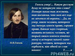 Н.В.Гоголь Гоголь умер!... Какую русскую душу не потрясут эти слова? Потеря наша