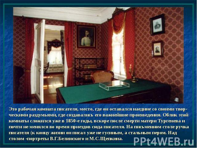 Это рабочая комната писателя, место, где он оставался наедине со своими твор-ческими раздумьями, где создавались его важнейшие произведения. Облик этой комнаты сложился уже в 1850-е годы, вскоре после смерти матери Тургенева и почти не менялся во вр…
