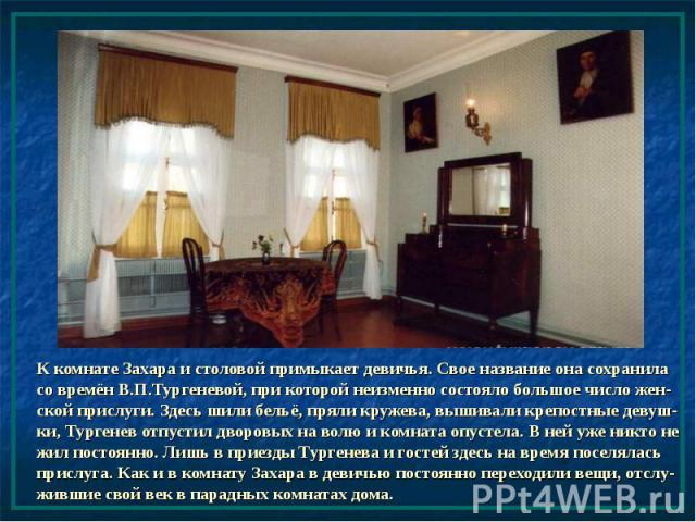 К комнате Захара и столовой примыкает девичья. Свое название она сохранила со времён В.П.Тургеневой, при которой неизменно состояло большое число жен-ской прислуги. Здесь шили бельё, пряли кружева, вышивали крепостные девуш-ки, Тургенев отпустил дво…