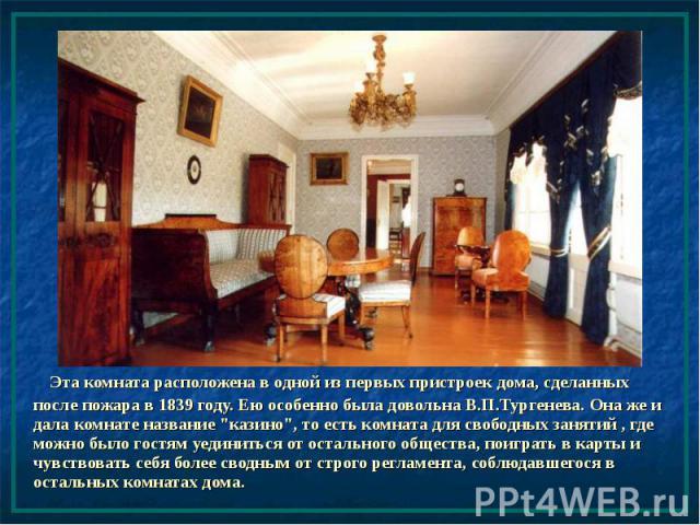 """Эта комната расположена в одной из первых пристроек дома, сделанных после пожара в 1839 году. Ею особенно была довольна В.П.Тургенева. Она же и дала комнате название """"казино"""", то есть комната для свободных занятий , где можно было гостям у…"""