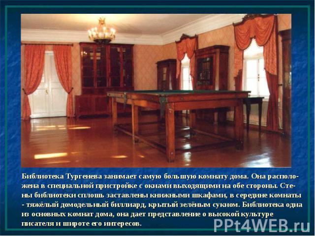 Библиотека Тургенева занимает самую большую комнату дома. Она располо-жена в специальной пристройке с окнами выходящими на обе стороны. Сте-ны библиотеки сплошь заставлены книжными шкафами, в середине комнаты - тяжёлый домодельный биллиард, крытый з…
