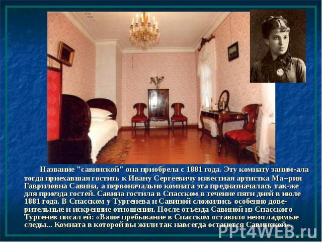 """Название """"савинской"""" она приобрела с 1881 года. Эту комнату заним-ала тогда приехавшая гостить к Ивану Сергеевичу известная артистка Ма--рия Гавриловна Савина, а первоначально комната эта предназначалась так-же для приезда гостей. Савина г…"""