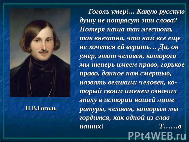 Н.В.Гоголь Гоголь умер!... Какую русскую душу не потрясут эти слова? Потеря наша так жестока, так внезапна, что нам все еще не хочется ей верить… Да, он умер, этот человек, которого мы теперь имеем право, горькое право, данное нам смертью, назвать в…