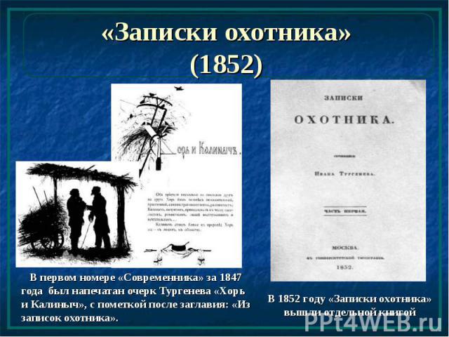 «Записки охотника» (1852) В первом номере «Современника» за 1847 года был напечатан очерк Тургенева «Хорь и Калиныч», с пометкой после заглавия: «Из записок охотника».