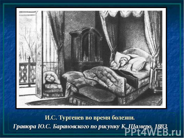 И.С. Тургенев во время болезни. И.С. Тургенев во время болезни. Гравюра Ю.С. Барановского по рисунку К. Шамеро. 1883.