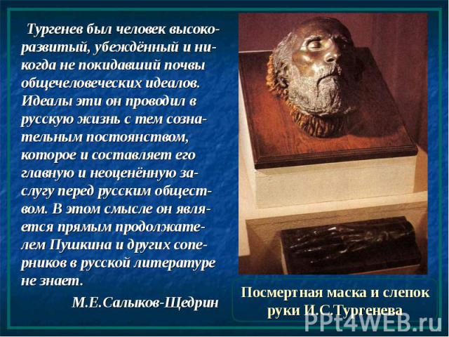 Посмертная маска и слепок руки И.С.Тургенева Тургенев был человек высоко-развитый, убеждённый и ни-когда не покидавший почвы общечеловеческих идеалов. Идеалы эти он проводил в русскую жизнь с тем созна-тельным постоянством, которое и составляет его …