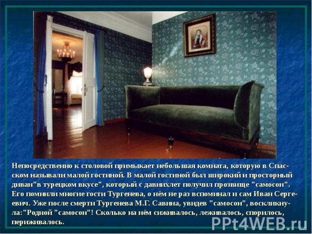 """Непосредственно к столовой примыкает небольшая комната, которую в Спас-ском называли малой гостиной. В малой гостиной был широкий и просторный диван""""в турецком вкусе"""", который с давнихлет получил прозвище """"самосон"""". Его помнили м…"""