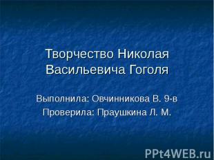 Творчество Николая Васильевича Гоголя Выполнила: Овчинникова В. 9-в Проверила: П