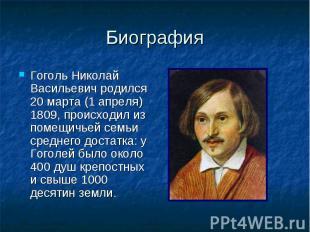 Биография Гоголь Николай Васильевич родился 20 марта (1 апреля) 1809, происходил