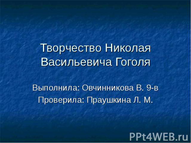 Творчество Николая Васильевича Гоголя Выполнила: Овчинникова В. 9-в Проверила: Праушкина Л. М.