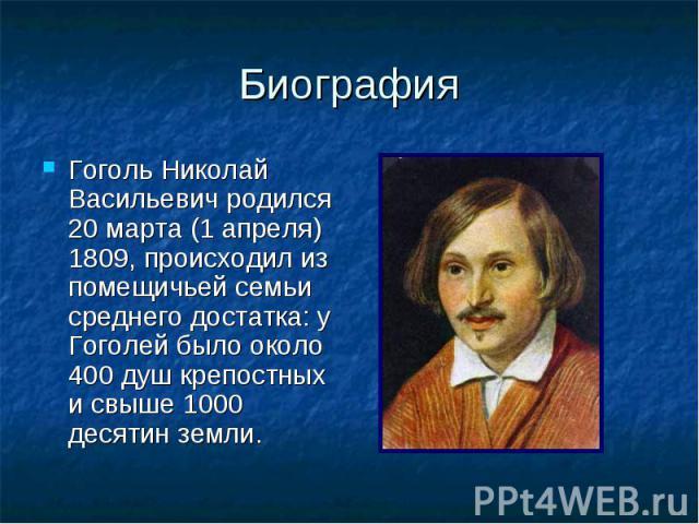 Биография Гоголь Николай Васильевич родился 20 марта (1 апреля) 1809, происходил из помещичьей семьи среднего достатка: у Гоголей было около 400 душ крепостных и свыше 1000 десятин земли.