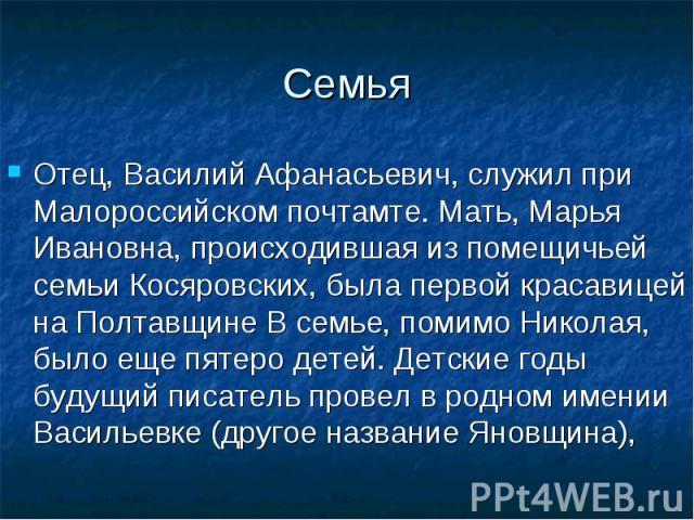Семья Отец, Василий Афанасьевич, служил при Малороссийском почтамте. Мать, Марья Ивановна, происходившая из помещичьей семьи Косяровских, была первой красавицей на Полтавщине В семье, помимо Николая, было еще пятеро детей. Детские годы будущий писат…
