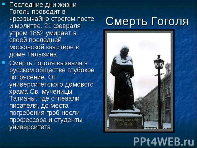 Смерть Гоголя Последние дни жизни Гоголь проводит в чрезвычайно строгом посте и молитве. 21 февраля утром 1852 умирает в своей последней московской квартире в доме Талызина. Смерть Гоголя вызвала в русском обществе глубокое потрясение. От университе…