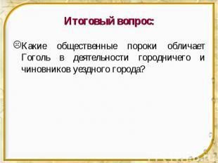 Итоговый вопрос: Какие общественные пороки обличает Гоголь в деятельности городн