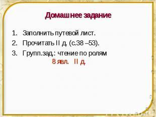 Домашнее задание Заполнить путевой лист. Прочитать II д. (с.38 –53). Групп.зад.: