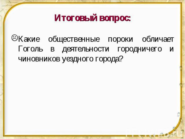 Итоговый вопрос: Какие общественные пороки обличает Гоголь в деятельности городничего и чиновников уездного города?