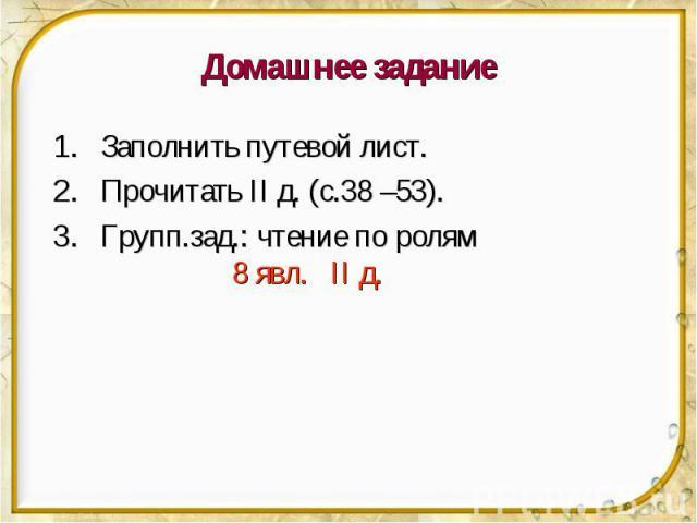 Домашнее задание Заполнить путевой лист. Прочитать II д. (с.38 –53). Групп.зад.: чтение по ролям 8 явл. II д.