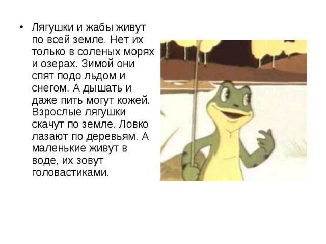Лягушки и жабы живут по всей земле. Нет их только в соленых морях и озерах. Зимой они спят подо льдом и снегом. А дышать и даже пить могут кожей. Взрослые лягушки скачут по земле. Ловко лазают по деревьям. А маленькие живут в воде, их зовут головаст…