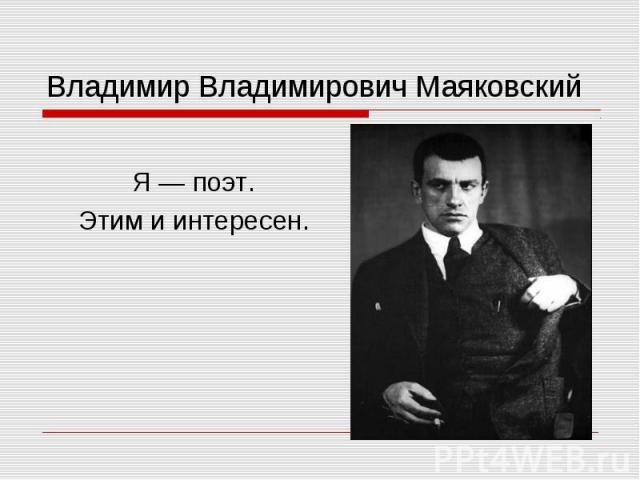 Владимир Владимирович Маяковский Я — поэт. Этим и интересен.