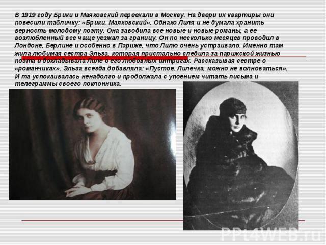 В 1919 году Брики и Маяковский переехали в Москву. На двери их квартиры они повесили табличку: «Брики. Маяковский». Однако Лиля и не думала хранить верность молодому поэту. Она заводила все новые и новые романы, а ее возлюбленный все чаще уезжал за …