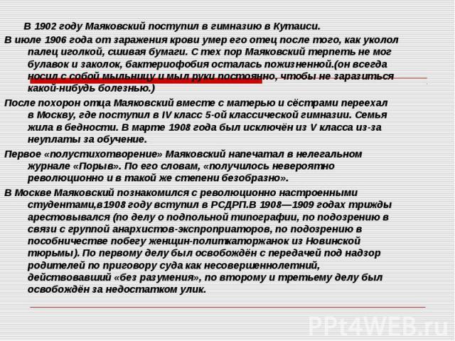 В1902 годуМаяковский поступил вгимназиювКутаиси. В июле1906года от заражения крови умер его отец после того, как уколол палец иголкой, сшивая бумаги. С тех пор Маяковский терпеть не мог булавок и заколок, ба…